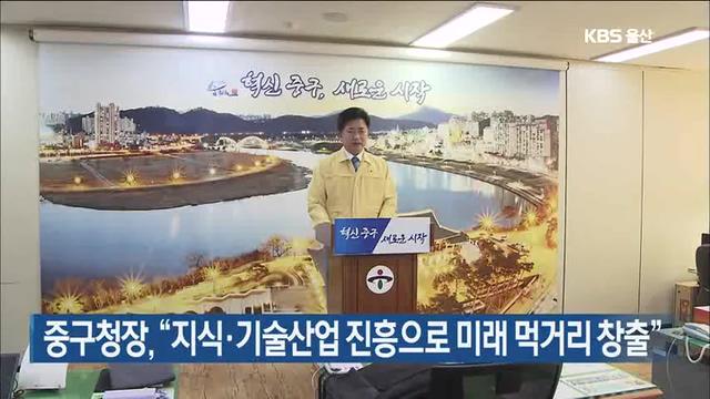 """중구청장, """"지식·기술산업 진흥으로 미래 먹거리 창출"""""""